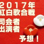2017年紅白歌合戦!司会者と出演者の予想~今年の注目は誰!?